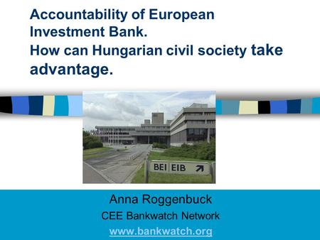 Accountability of European Investment Bank. How can Hungarian civil society take advantage. Anna Roggenbuck CEE Bankwatch Network www.bankwatch.org.