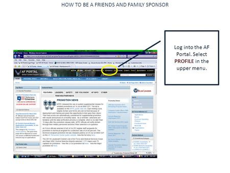HOW TO BE A FRIENDS AND FAMILY SPONSOR Log into the AF Portal. Select PROFILE in the upper menu.