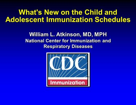 What's New on the Child and Adolescent Immunization Schedules William L. Atkinson, MD, MPH National Center for Immunization and Respiratory Diseases William.