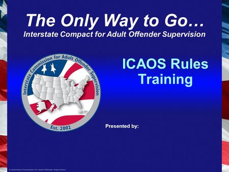 ICAOS Rules Training Presented by: The Only Way to Go… Interstate Compact for Adult Offender Supervision.