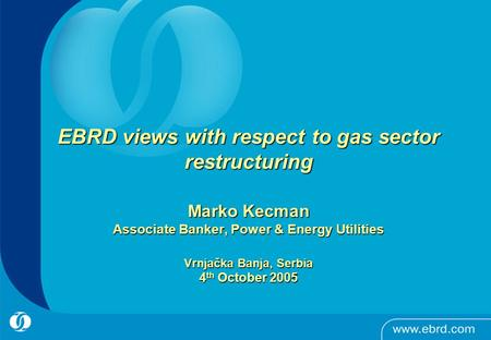 0 EBRD views with respect to gas sector restructuring Marko Kecman Associate Banker, Power & Energy Utilities Vrnjačka Banja, Serbia 4 th October 2005.