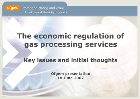 The economic regulation of gas processing services Key issues and initial thoughts Ofgem presentation 18 June 2007.