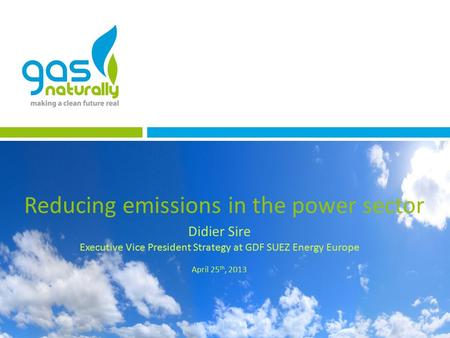 Reducing emissions in the power sector Didier Sire Executive Vice President Strategy at GDF SUEZ Energy Europe April 25 th, 2013.