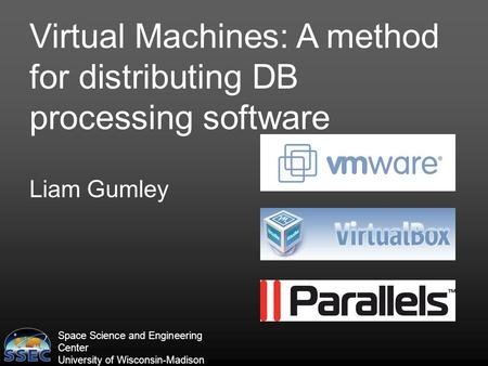 Space Science and Engineering Center University of Wisconsin-Madison Virtual Machines: A method for distributing DB processing software Liam Gumley.