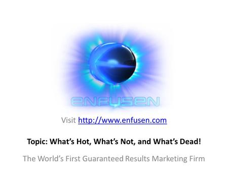 Visit  The World's First Guaranteed Results Marketing Firm Topic: What's Hot, What's Not, and What's Dead!