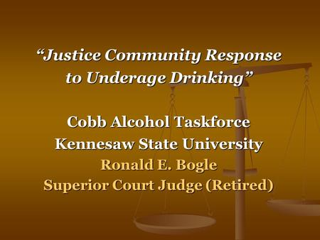 """Justice Community Response to Underage Drinking"" Cobb Alcohol Taskforce Kennesaw State University Ronald E. Bogle Superior Court Judge (Retired)"