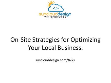 On-Site Strategies for Optimizing Your Local Business. sunclouddesign.com/talks.