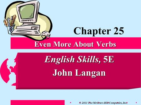 © 2011 The McGraw-Hill Companies, Inc. English Skills, 5E John Langan Even More About Verbs Chapter 25.
