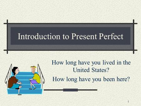 1 Introduction to Present Perfect How long have you lived in the United States? How long have you been here?
