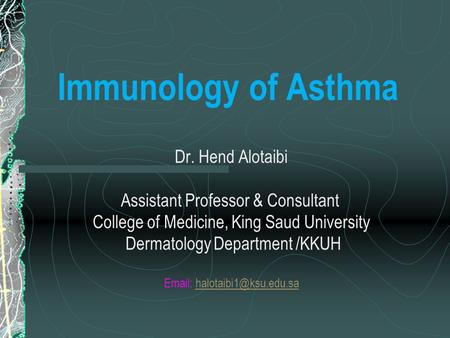 Immunology of Asthma Dr. Hend Alotaibi Assistant Professor & Consultant College of Medicine, King Saud University Dermatology Department /KKUH Email: