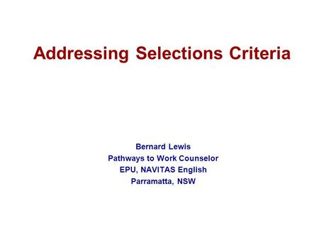 Addressing Selections Criteria Bernard Lewis Pathways to Work Counselor EPU, NAVITAS English Parramatta, NSW.