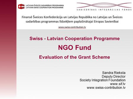 Swiss - Latvian Cooperation Programme NGO Fund Evaluation of the Grant Scheme Sandra Rieksta Deputy Director Society Integration Foundation www.sif.lv.