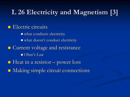 L 26 Electricity and Magnetism [3] Electric circuits Electric circuits what conducts electricity what conducts electricity what doesn't conduct electricity.