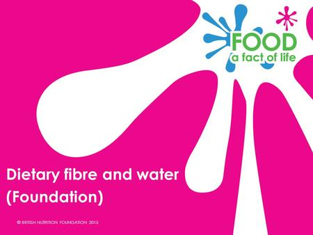 © BRITISH NUTRITION FOUNDATION 2013 Dietary fibre and water (Foundation)