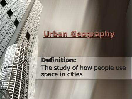 Definition: The study of how people use space in cities