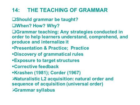14: THE TEACHING OF GRAMMAR  Should grammar be taught?  When? How? Why?  Grammar teaching: Any strategies conducted in order to help learners understand,