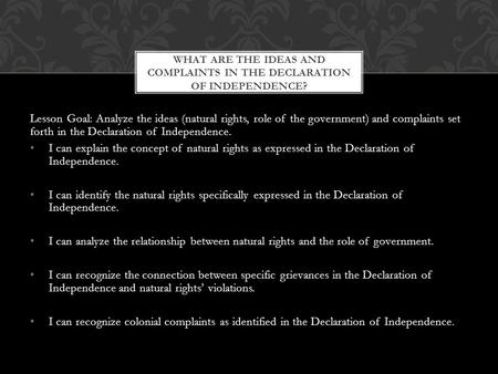 Lesson Goal: Analyze the ideas (natural rights, role of the government) and complaints set forth in the Declaration of Independence. I can explain the.