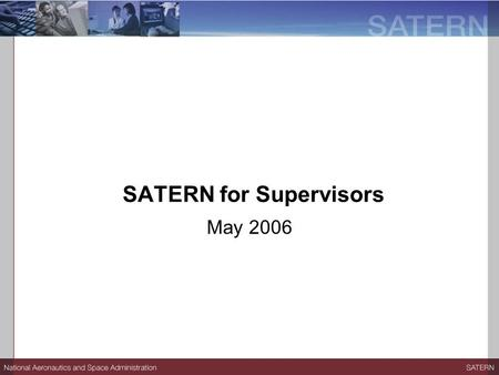 SATERN for Supervisors May 2006. Session Objectives At the end of the session, participants will be able to:  Describe the benefits of SATERN.  Log.