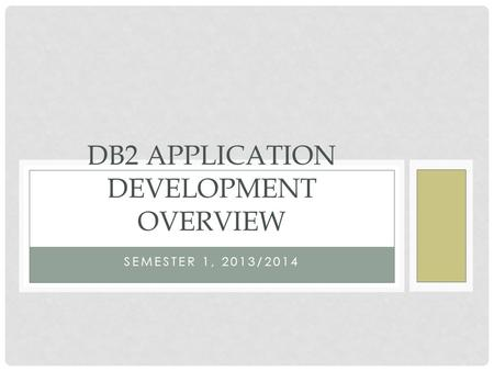 SEMESTER 1, 2013/2014 DB2 APPLICATION DEVELOPMENT OVERVIEW.