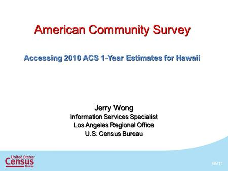 1 American Community Survey Accessing 2010 ACS 1-Year Estimates for Hawaii Jerry Wong Information Services Specialist Los Angeles Regional Office U.S.