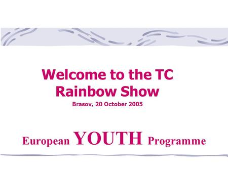 Welcome to the TC Rainbow Show Brasov, 20 October 2005 European YOUTH Programme.