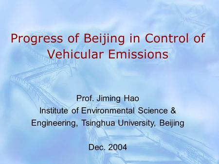 Progress of Beijing in Control of Vehicular Emissions Prof. Jiming Hao Institute of Environmental Science & Engineering, Tsinghua University, Beijing Dec.