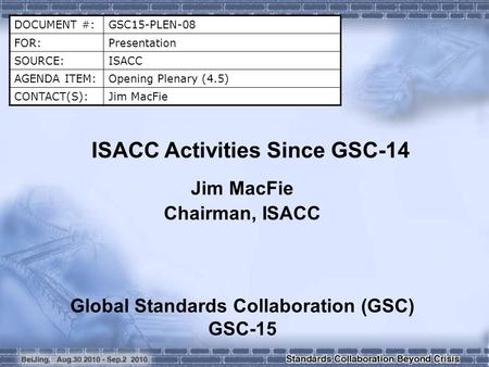 DOCUMENT #:GSC15-PLEN-08 FOR:Presentation SOURCE:ISACC AGENDA ITEM:Opening Plenary (4.5) CONTACT(S):Jim MacFie ISACC Activities Since GSC-14 Jim MacFie.