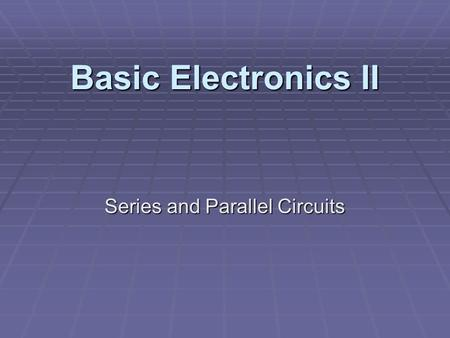 Basic Electronics II Series and Parallel Circuits.