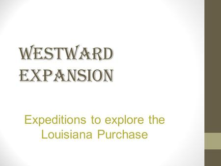 WESTWARD EXPANSION Expeditions to explore the Louisiana Purchase.
