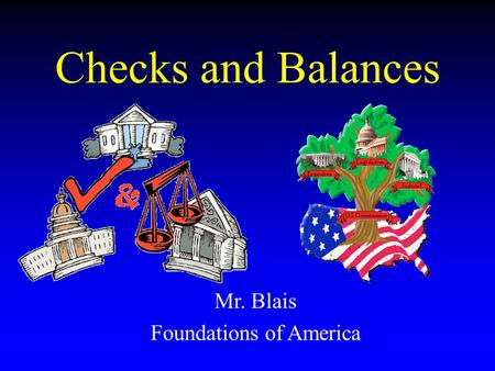 Checks and Balances Mr. Blais Foundations of America.