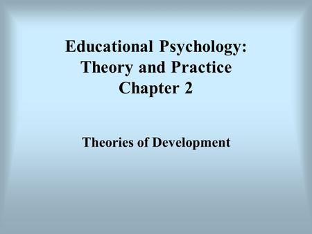 Educational Psychology: Theory and Practice Chapter 2 Theories of Development.
