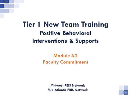 PBIS Tier 1 New Team Training Positive Behavioral Interventions & Supports Module #2 Faculty Commitment Midwest PBIS Network Mid-Atlantic PBIS Network.
