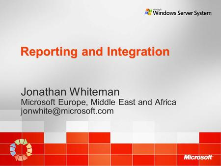 Reporting and Integration Jonathan Whiteman Microsoft Europe, Middle East and Africa Jonathan Whiteman Microsoft Europe, Middle.
