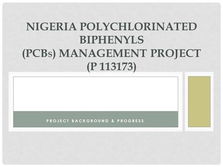 PROJECT BACKGROUND & PROGRESS NIGERIA POLYCHLORINATED BIPHENYLS (PCB S ) MANAGEMENT PROJECT (P 113173)