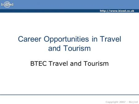 Copyright 2007 – Biz/ed Career Opportunities in Travel and Tourism BTEC Travel and Tourism.