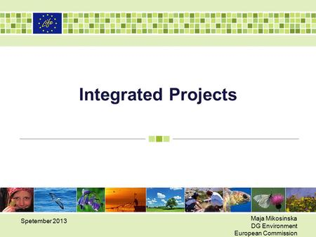 Integrated Projects Spetember 2013 Maja Mikosinska DG Environment European Commission.
