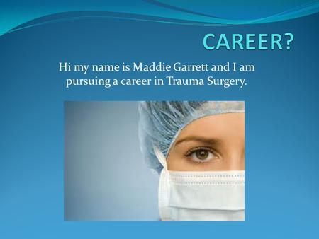 Hi my name is Maddie Garrett and I am pursuing a career in Trauma Surgery.