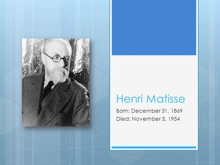 Henri Matisse Born: December 31, 1869 Died: November 3, 1954.