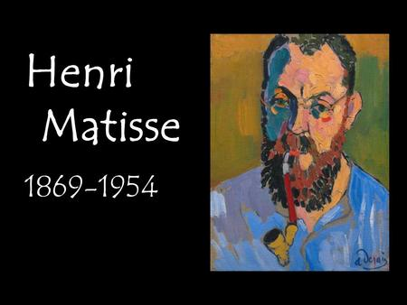 Henri Matisse 1869-1954. Background Born in France in 1869. Had little interest in art during school. Began his career as a lawyer.