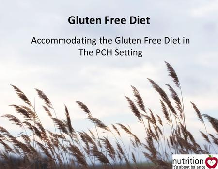 Gluten Free Diet Accommodating the Gluten Free Diet in The PCH Setting.