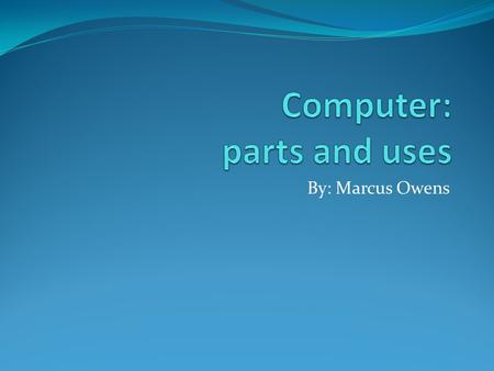 By: Marcus Owens. Essential Components Your computer depends on two things: hardware and software. Hardware are physical components that make up your.