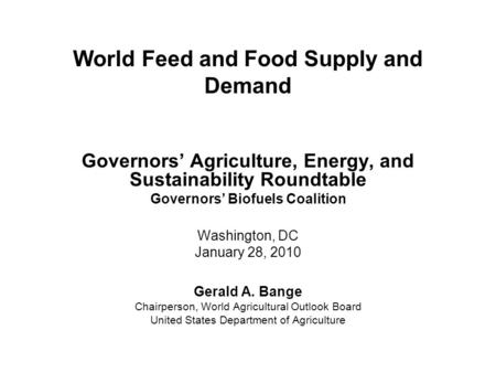 World Feed and Food Supply and Demand Governors' Agriculture, Energy, and Sustainability Roundtable Governors' Biofuels Coalition Washington, DC January.