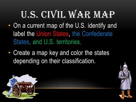 U.S. Civil War Map On a current map of the U.S. identify and label the Union States, the Confederate States, and U.S. territories. Create a map key and.