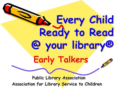 Every Child Ready to your library® Public Library Association Association for Library Service to Children Early Talkers.