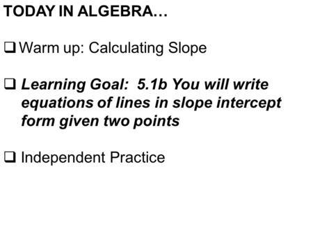 TODAY IN ALGEBRA…  Warm up: Calculating Slope  Learning Goal: 5.1b You will write equations of lines in slope intercept form given two points  Independent.