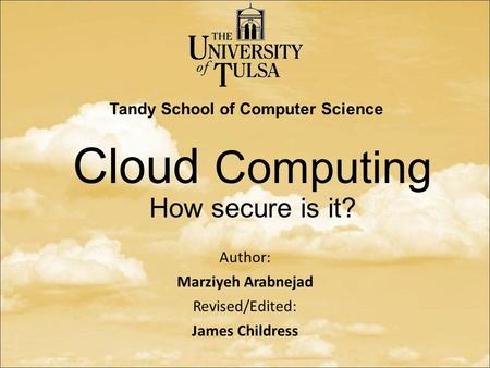 Cloud Computing How secure is it? Author: Marziyeh Arabnejad Revised/Edited: James Childress April 2014 Tandy School of Computer Science.