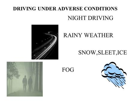 DRIVING UNDER ADVERSE CONDITIONS NIGHT DRIVING RAINY WEATHER SNOW,SLEET,ICE FOG.