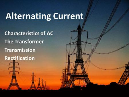 Alternating Current Characteristics of AC The Transformer Transmission Rectification.