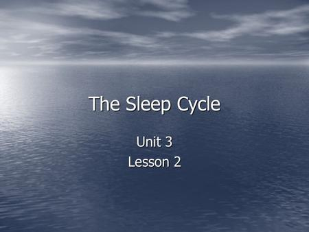 The Sleep Cycle Unit 3 Lesson 2. Objectives: Define sleep Define sleep Identify the main theories of sleep Identify the main theories of sleep Differentiate.