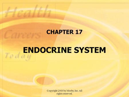 Copyright 2003 by Mosby, Inc. All rights reserved. CHAPTER 17 ENDOCRINE SYSTEM.
